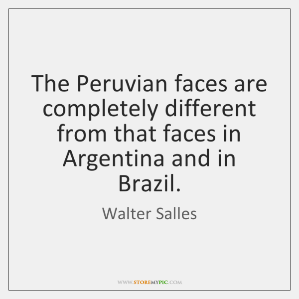 The Peruvian faces are completely different from that faces in Argentina and ...