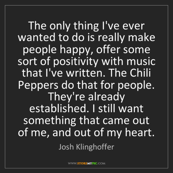 Josh Klinghoffer: The only thing I've ever wanted to do is really make...