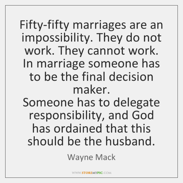 Fifty-fifty marriages are an impossibility. They do not work. They cannot work.   ...