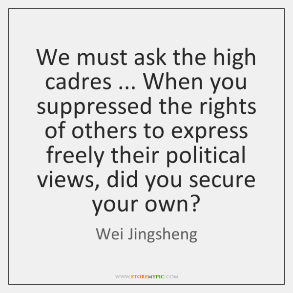 We must ask the high cadres ... When you suppressed the rights of ...