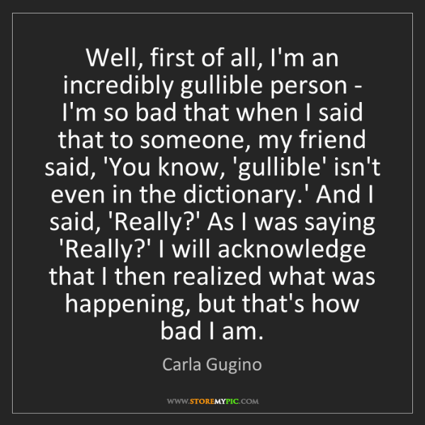 Carla Gugino: Well, first of all, I'm an incredibly gullible person...