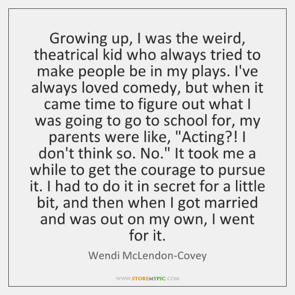Growing up, I was the weird, theatrical kid who always tried to ...