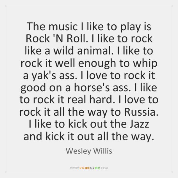 The music I like to play is Rock 'N Roll. I like ...