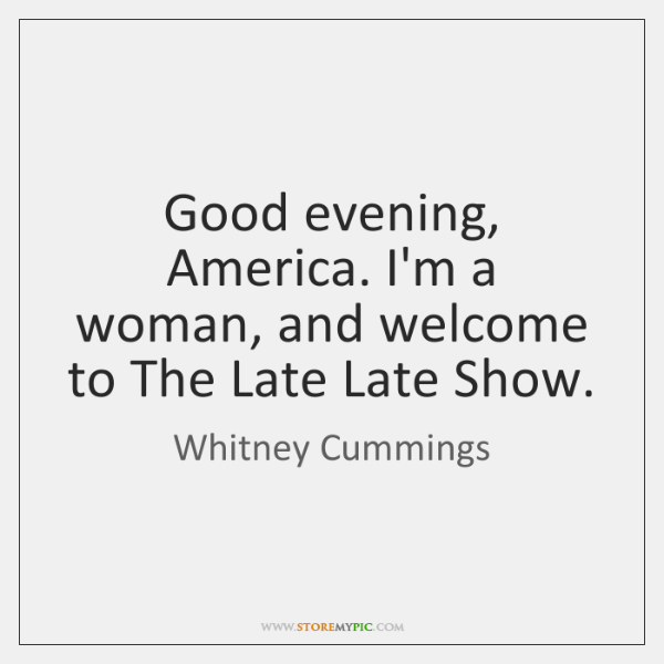Good evening, America. I'm a woman, and welcome to The Late Late ...