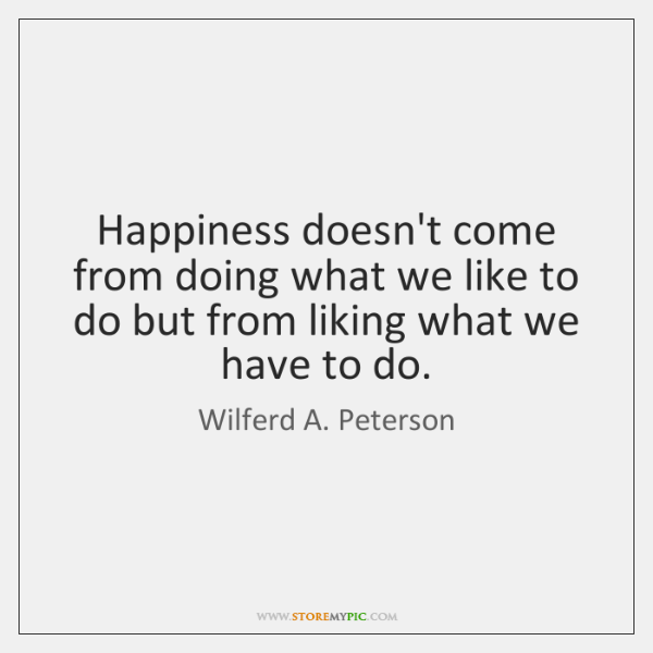 Happiness doesn't come from doing what we like to do but from ...