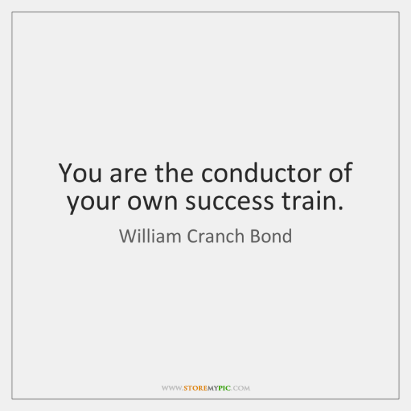 You are the conductor of your own success train.
