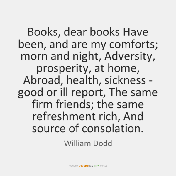 Books, dear books Have been, and are my comforts; morn and night, ...
