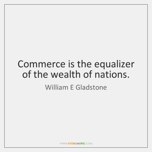 Commerce is the equalizer of the wealth of nations.