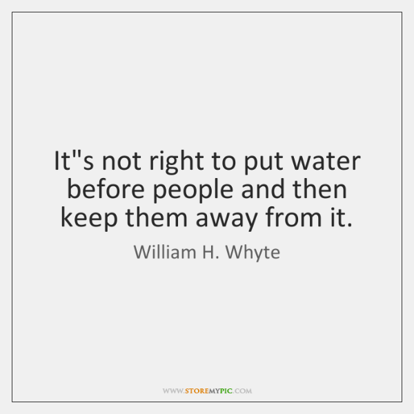 It's not right to put water before people and then keep them ...