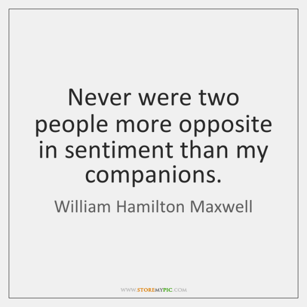 Never were two people more opposite in sentiment than my companions.