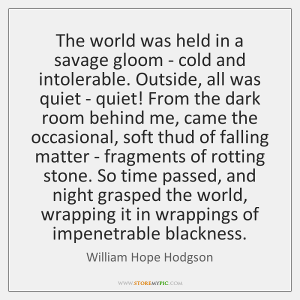 The world was held in a savage gloom - cold and intolerable. ...