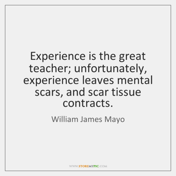 Experience is the great teacher; unfortunately, experience leaves mental scars, and scar ...