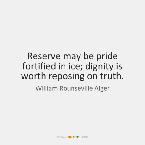 Reserve may be pride fortified in ice; dignity is worth reposing on ...