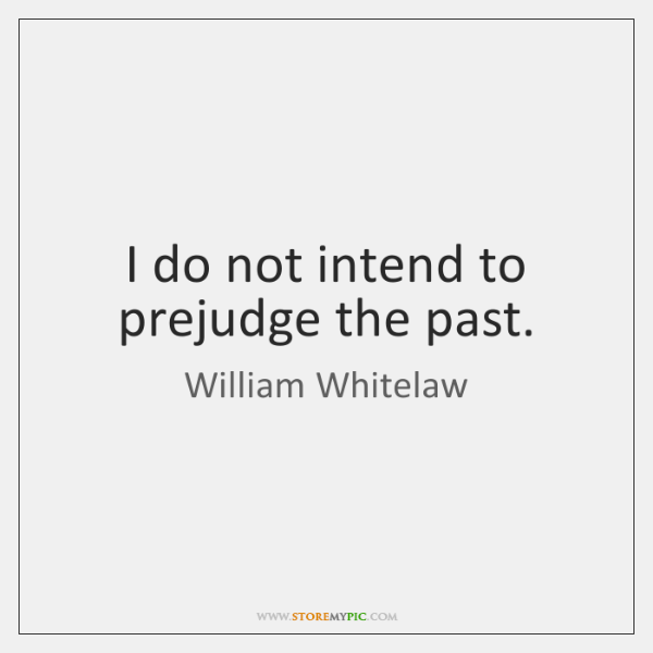 I do not intend to prejudge the past.