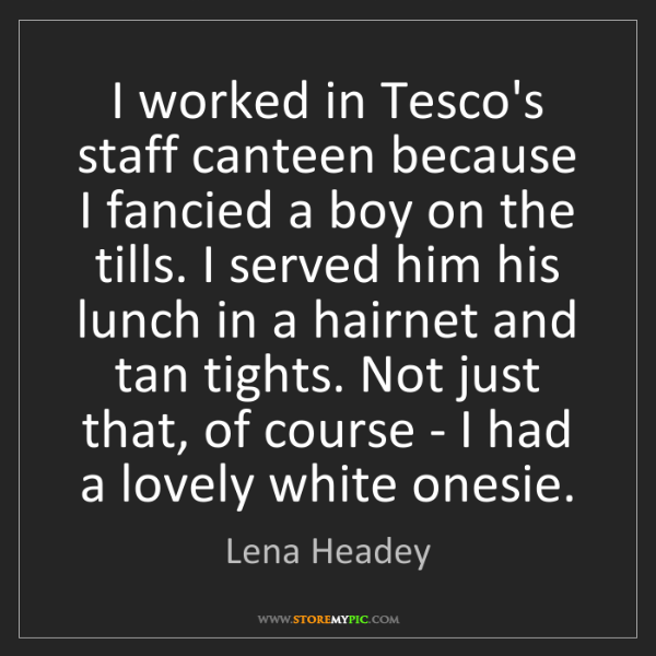 Lena Headey: I worked in Tesco's staff canteen because I fancied a...