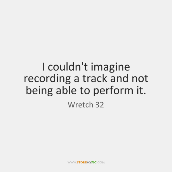 I couldn't imagine recording a track and not being able to perform ...