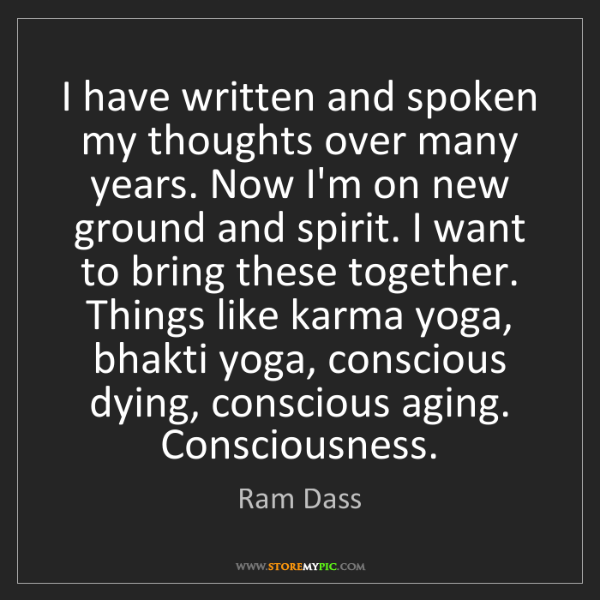 Ram Dass: I have written and spoken my thoughts over many years....
