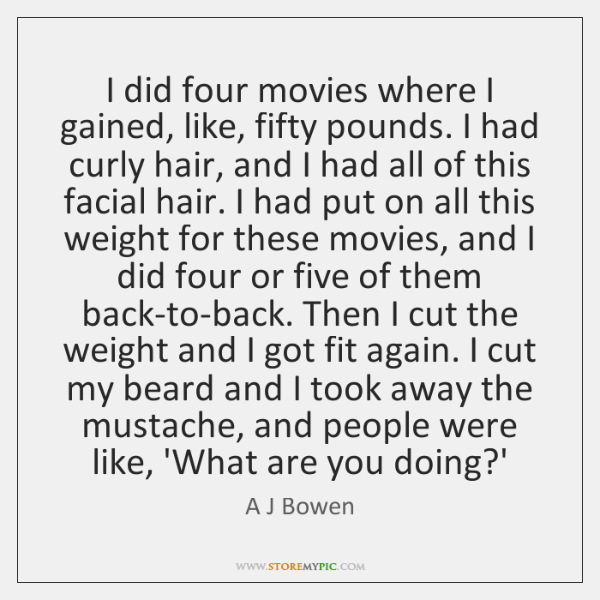 I did four movies where I gained, like, fifty pounds. I had ...