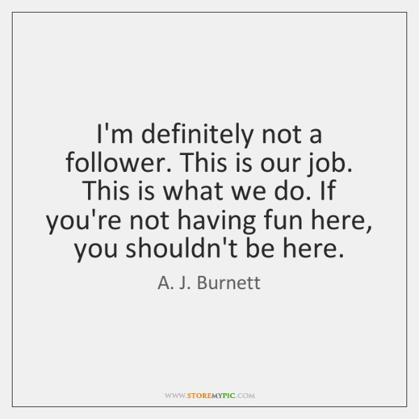 I'm definitely not a follower. This is our job. This is what ...