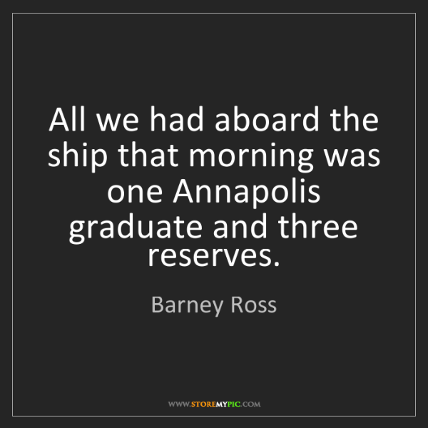 Barney Ross: All we had aboard the ship that morning was one Annapolis...