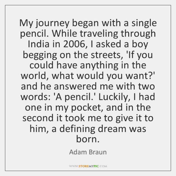 My journey began with a single pencil. While traveling through India in 2006, ...