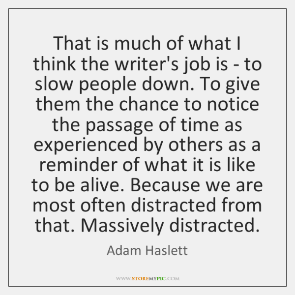 That is much of what I think the writer's job is - ...