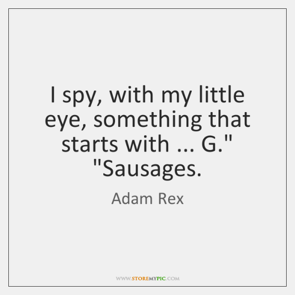"""I spy, with my little eye, something that starts with ... G."""" """"Sausages."""