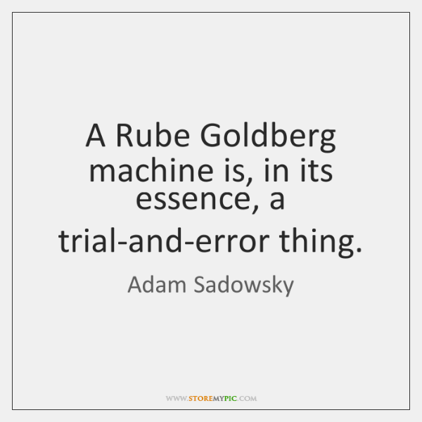 A Rube Goldberg machine is, in its essence, a trial-and-error thing.