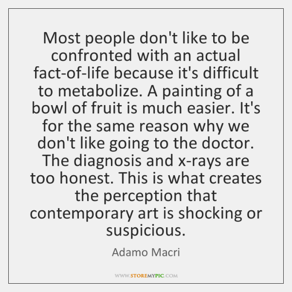 Most people don't like to be confronted with an actual fact-of-life because ...