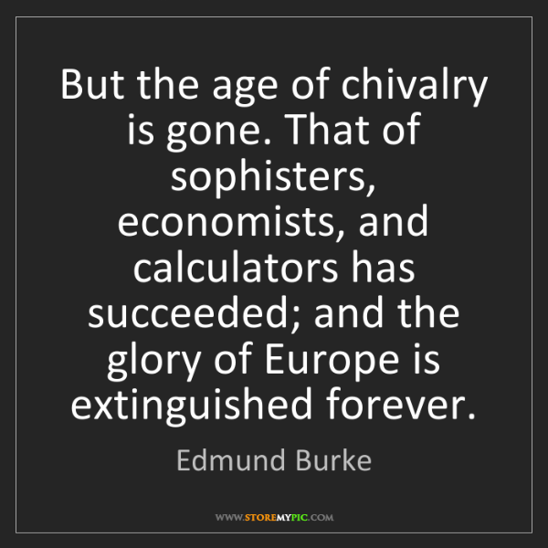 Edmund Burke: But the age of chivalry is gone. That of sophisters,...
