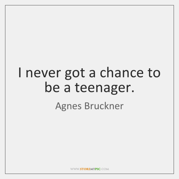 I never got a chance to be a teenager.