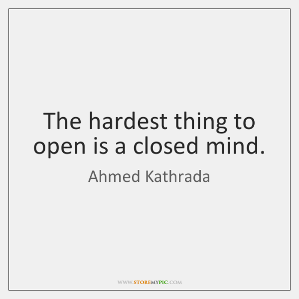 The hardest thing to open is a closed mind.