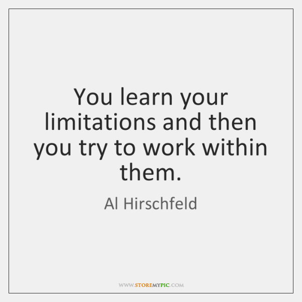 You learn your limitations and then you try to work within them.