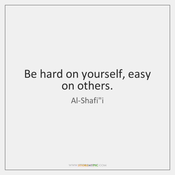 Be hard on yourself, easy on others.