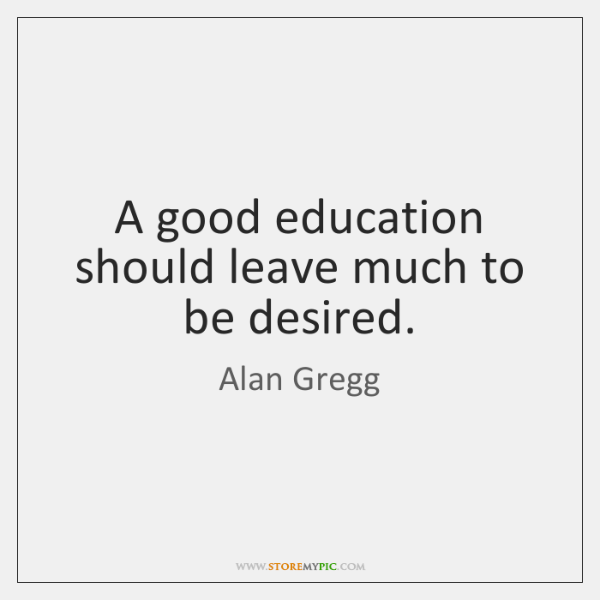 A good education should leave much to be desired.