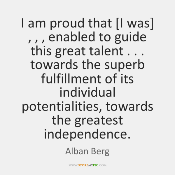 I am proud that [I was] , , , enabled to guide this great talent . . . ...