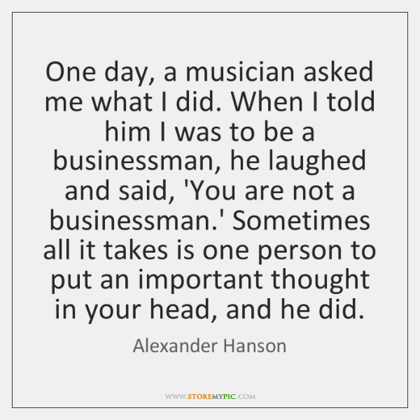 One day, a musician asked me what I did. When I told ...