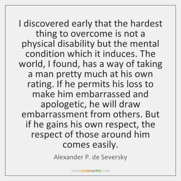 I discovered early that the hardest thing to overcome is not a ...