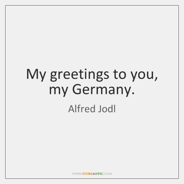 My greetings to you, my Germany.