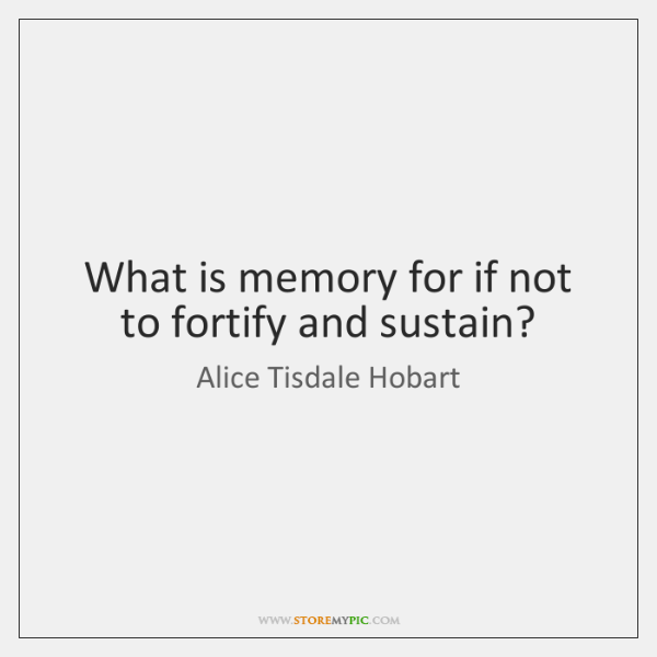 What is memory for if not to fortify and sustain?