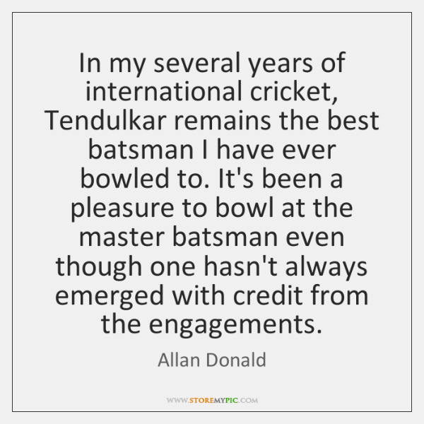 In my several years of international cricket, Tendulkar remains the best batsman ...