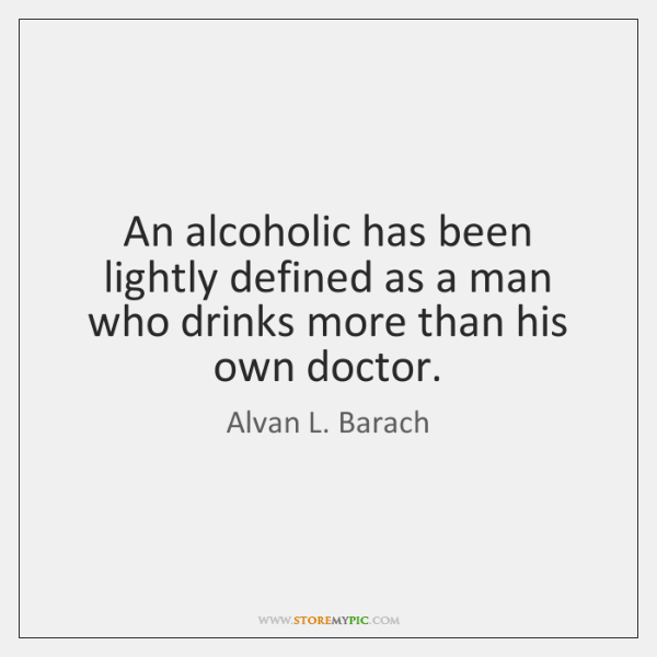 An alcoholic has been lightly defined as a man who drinks more ...