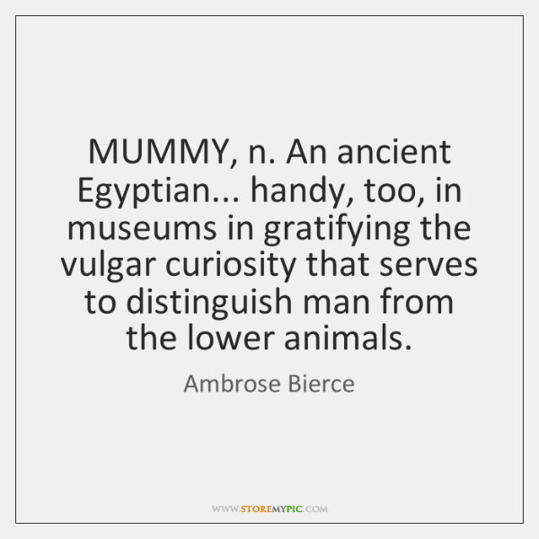 MUMMY, n. An ancient Egyptian... handy, too, in museums in gratifying the ...