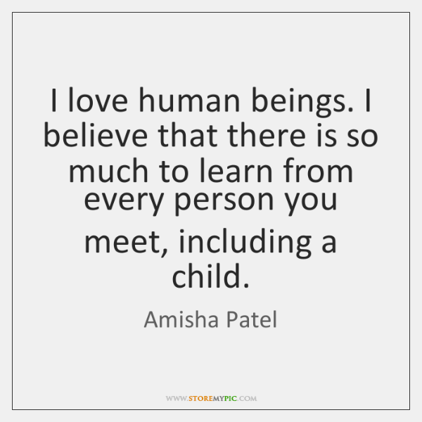 I love human beings. I believe that there is so much to ...