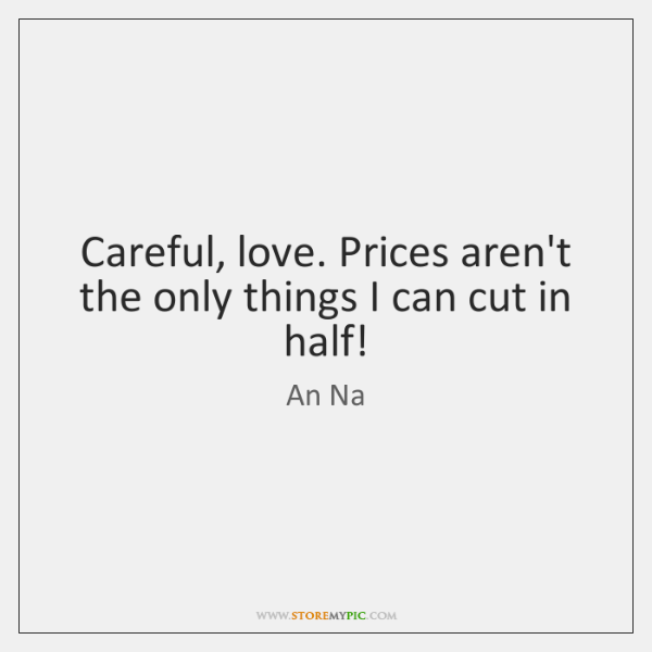 Careful, love. Prices aren't the only things I can cut in half!