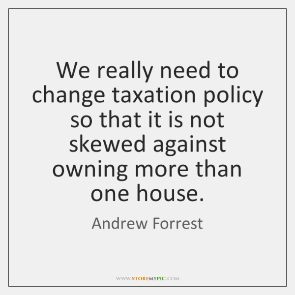 We really need to change taxation policy so that it is not ...