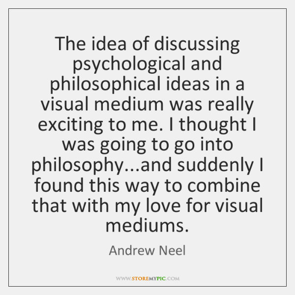The idea of discussing psychological and philosophical ideas in a visual medium ...