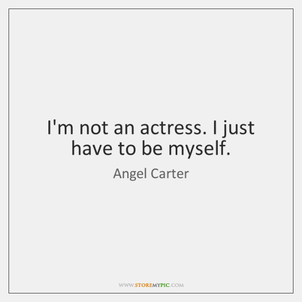 I'm not an actress. I just have to be myself.