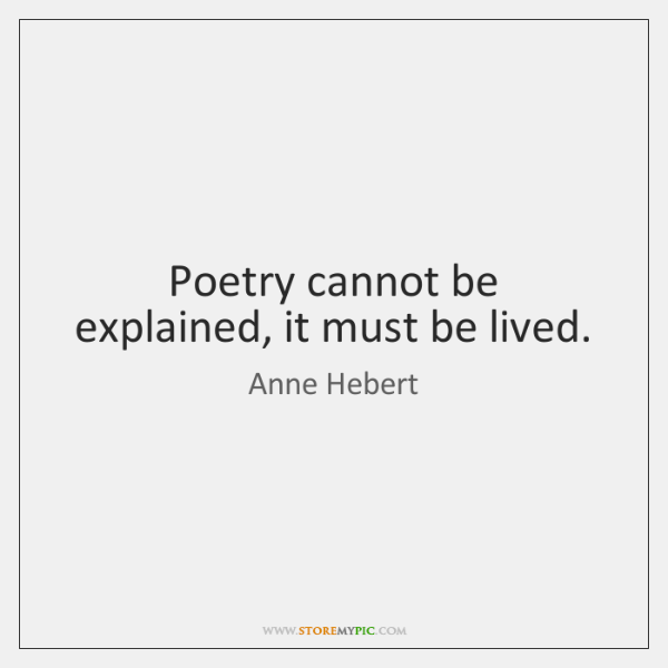Poetry cannot be explained, it must be lived.