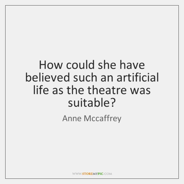 How could she have believed such an artificial life as the theatre ...